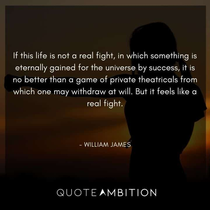 William James Quote - If this life is not a real fight, in which something is eternally gained for the universe by success, it is no better than a game of private theatricals from which one may withdraw at will.