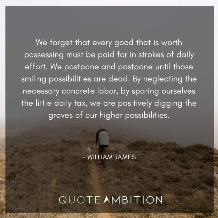 William James Quote - We forget that every good that is worth possessing must be paid for in strokes of daily effort.