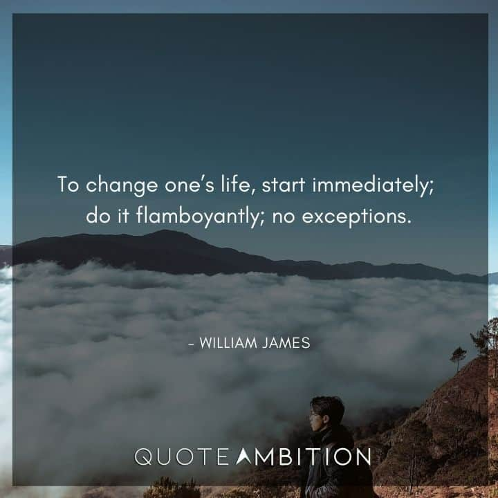 William James Quote - To change one's life, start immediately; do it flamboyantly; no exceptions.