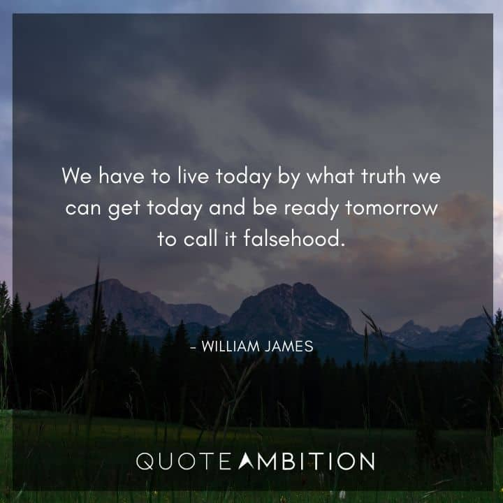 William James Quote - We have to live today by what truth we can get today and be ready tomorrow to call it falsehood.