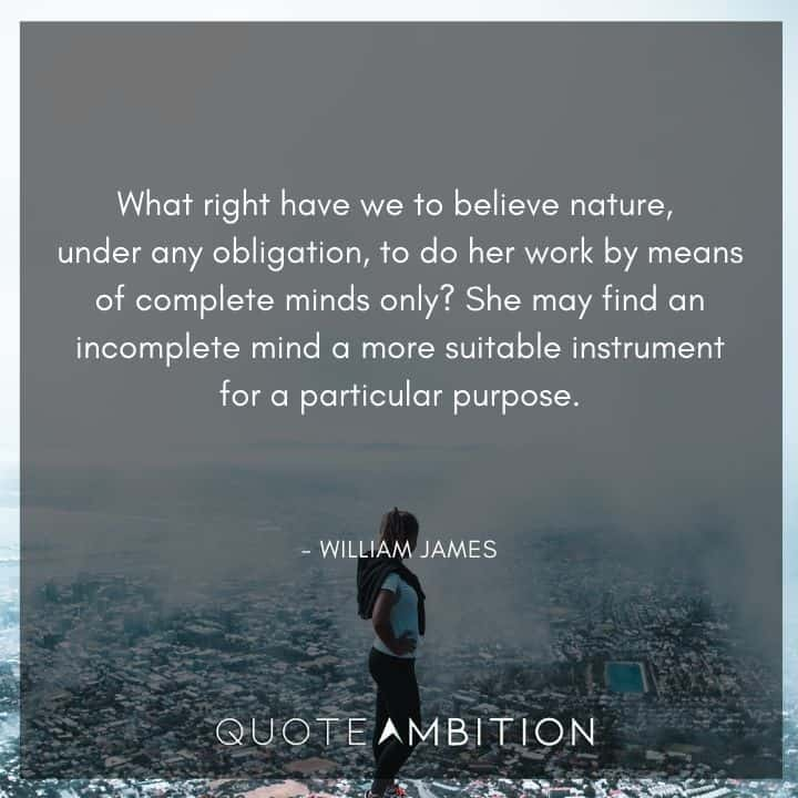 William James Quote - What right have we to believe nature, under any obligation, to do her work by means of complete minds only?