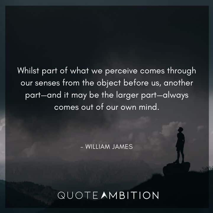 William James Quote - Whilst part of what we perceive comes through our senses from the object before us.