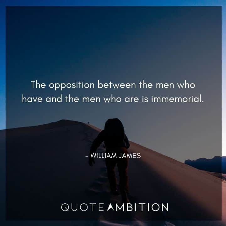 William James Quote - The opposition between the men who have and the men who are is immemorial.