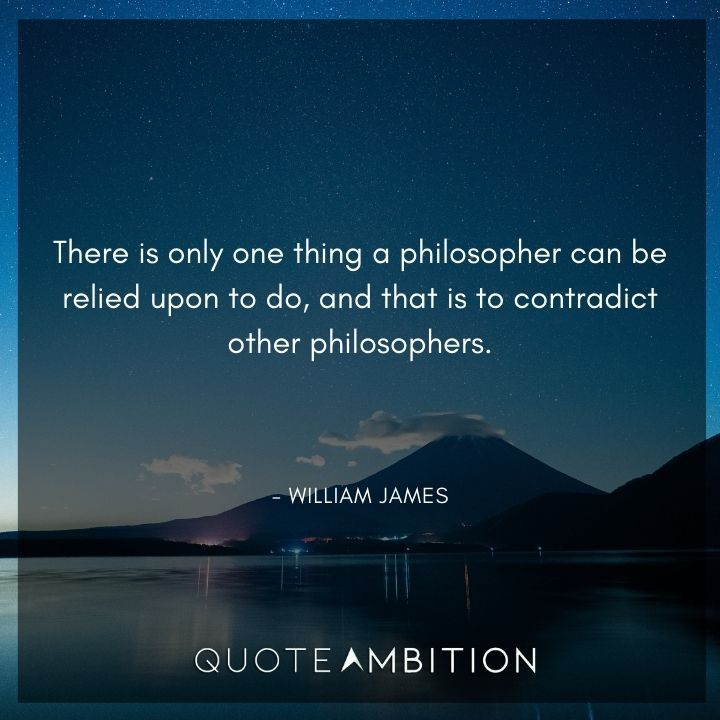 William James Quote - There is only one thing a philosopher can be relied upon to do, and that is to contradict other philosophers.