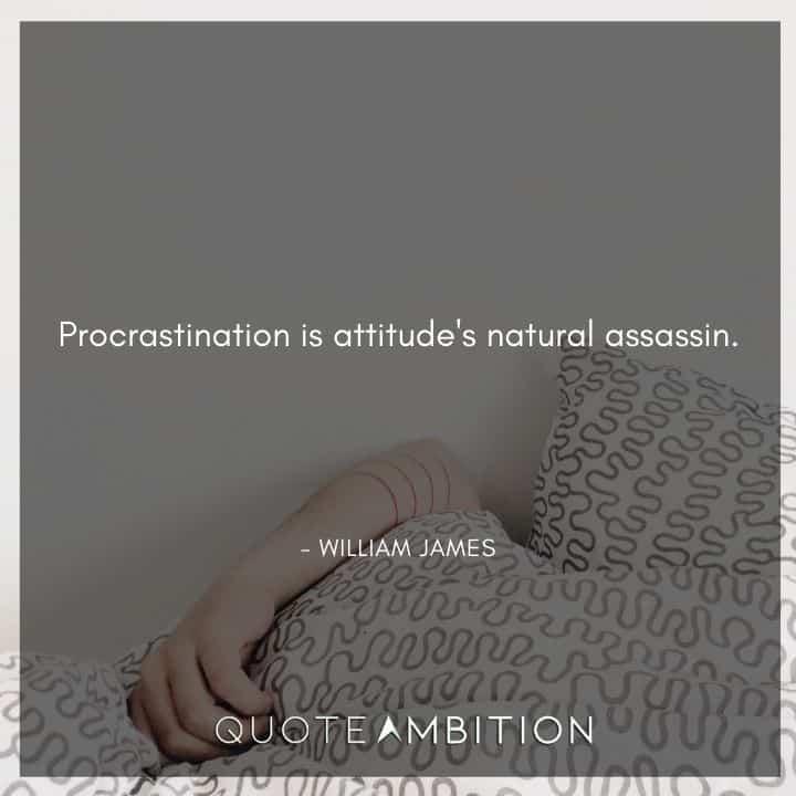 William James Quote - Procrastination is attitude's natural assassin.