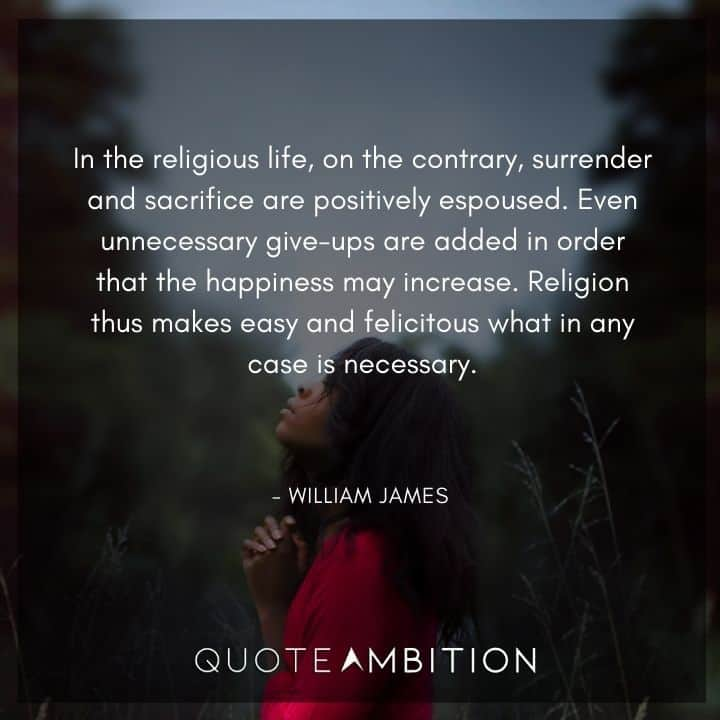 William James Quote - In the religious life, on the contrary, surrender and sacrifice are positively espoused.