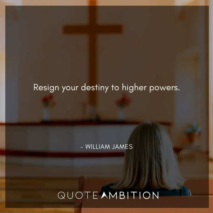 William James Quote - Resign your destiny to higher powers.