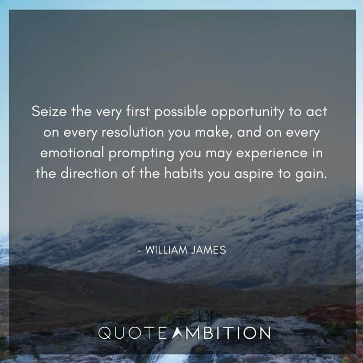 William James Quote - Seize the very first possible opportunity to act on every resolution you make, and on every emotional prompting you may experience in the direction of the habits you aspire to gain.