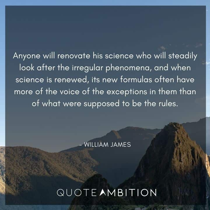 William James Quote - Anyone will renovate his science who will steadily look after the irregular phenomena.