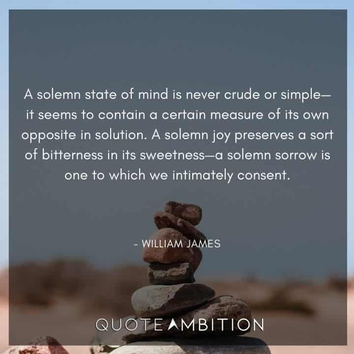 William James Quote - A solemn state of mind is never crude or simple - it seems to contain a certain measure of its own opposite in solution.