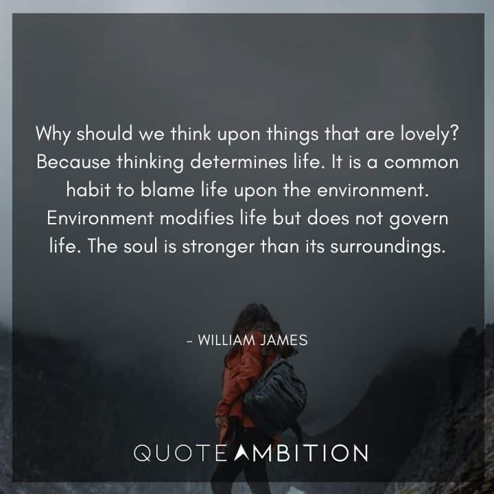 William James Quote - Why should we think upon things that are lovely? Because thinking determines life.
