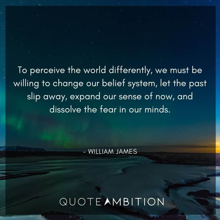 William James Quote - To perceive the world differently, we must be willing to change our belief system, let the past slip away, expand our sense of now, and dissolve the fear in our minds.