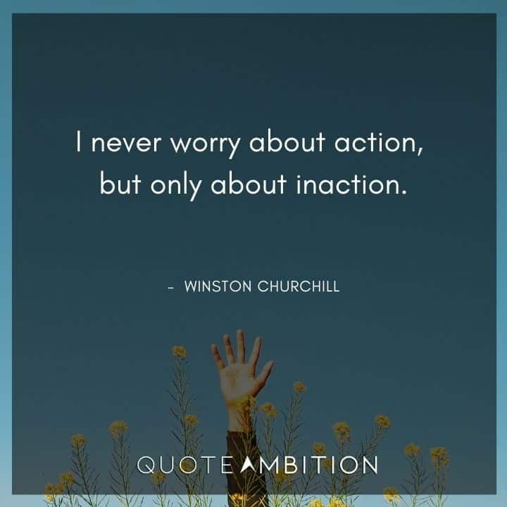 Winston Churchill Quotes - I never worry about action, but only about inaction.