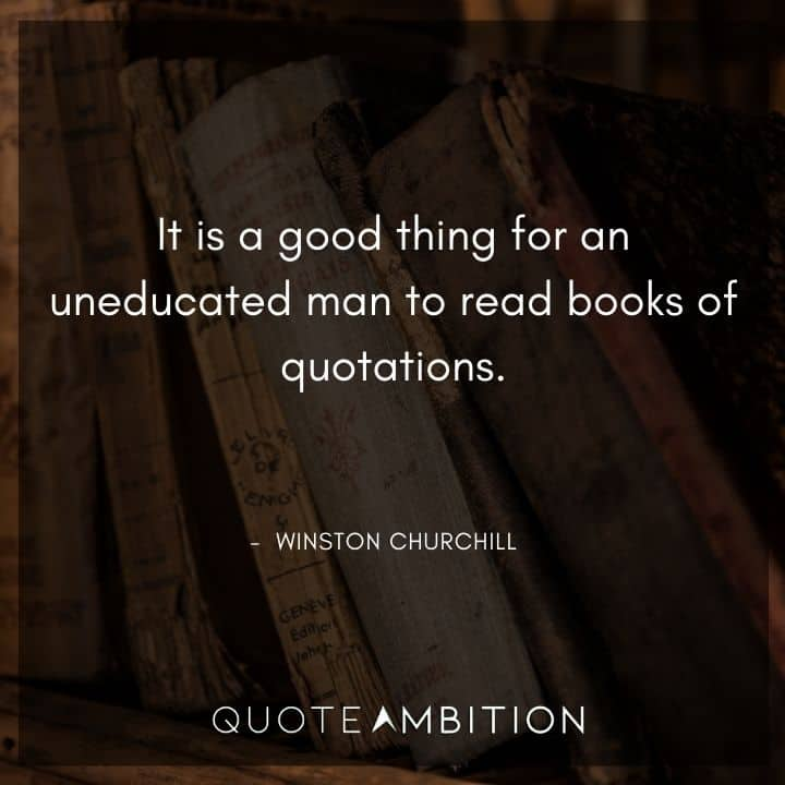 Winston Churchill Quotes - It is a good thing for an uneducated man to read books of quotations.