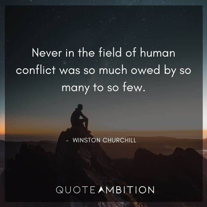 Winston Churchill Quotes - Never in the field of human conflict was so much owed by so many to so few.