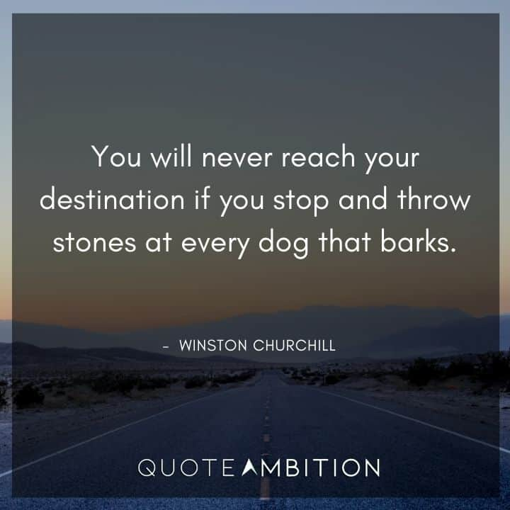 Winston Churchill Quotes - You will never reach your destination if you stop and throw stones at every dog that barks.