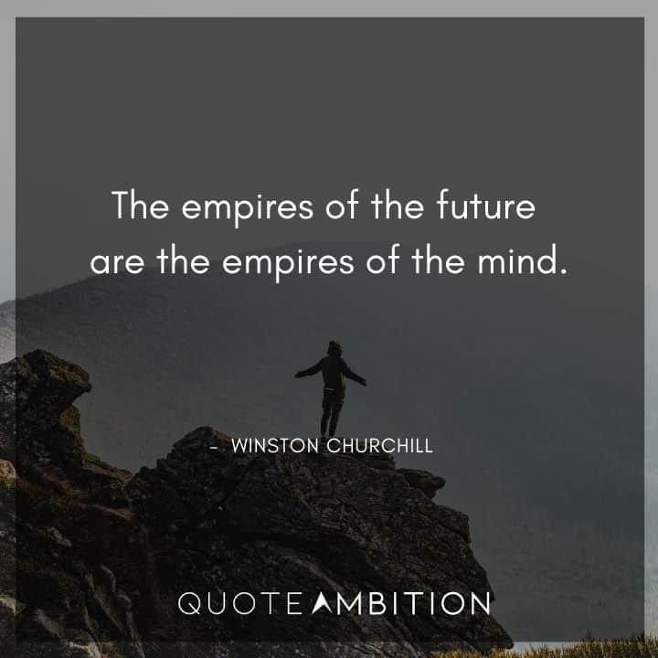Winston Churchill Quotes - The empires of the future are the empires of the mind.