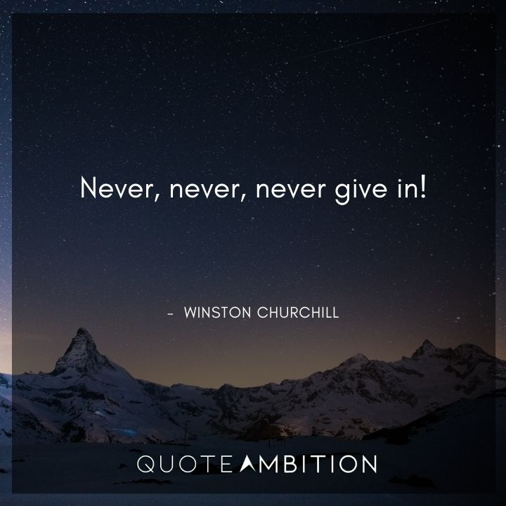 Winston Churchill Quotes - Never, never, never give in!