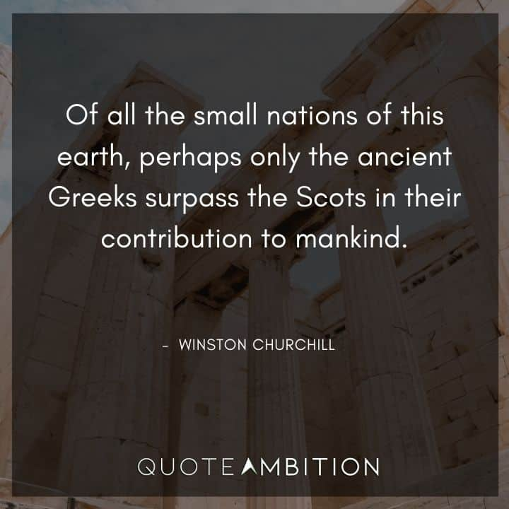 Winston Churchill Quotes - Of all the small nations of this earth, perhaps only the ancient Greeks surpass the Scots in their contribution to mankind.