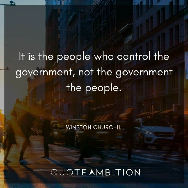 Winston Churchill Quotes - It is the people who control the government, not the government the people.