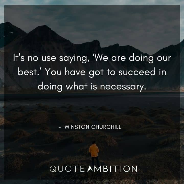 Winston Churchill Quotes - You have got to succeed in doing what is necessary.
