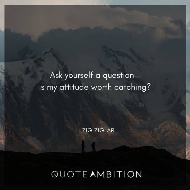 Zig Ziglar Quote - Ask yourself a question - is my attitude worth catching?