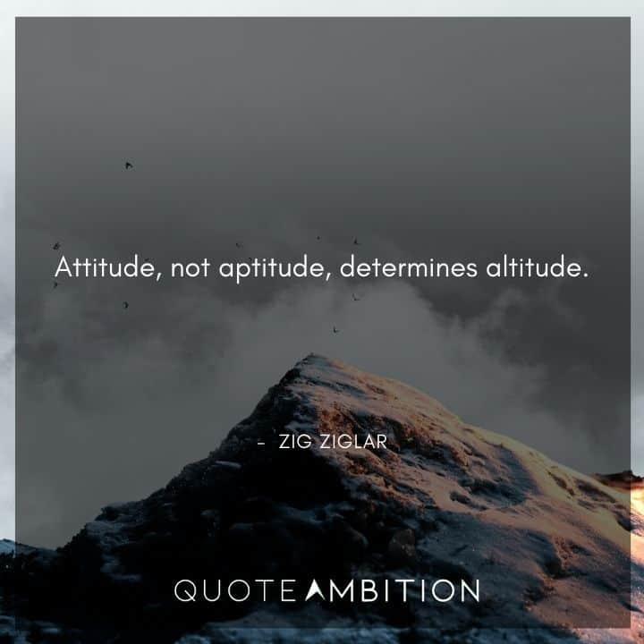 Zig Ziglar Quote - Attitude, not aptitude, determines altitude.