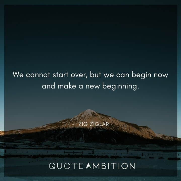 Zig Ziglar Quote - We cannot start over, but we can begin now and make a new beginning.