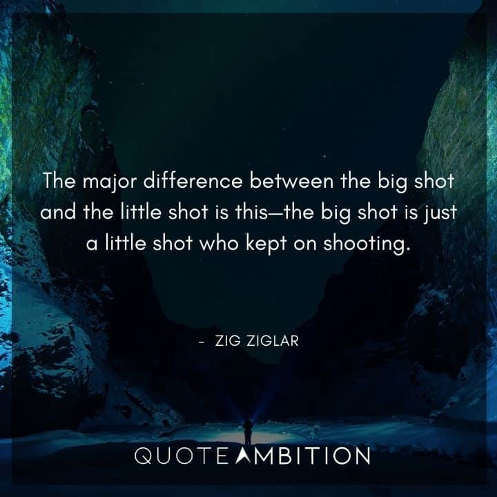 Zig Ziglar Quote - The major difference between the big shot and the little shot is this - the big shot is just a little shot who kept on shooting.