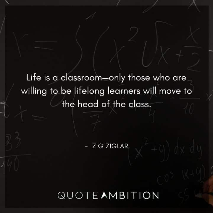 Zig Ziglar Quote - Life is a classroom - only those who are willing to be lifelong learners will move to the head of the class.