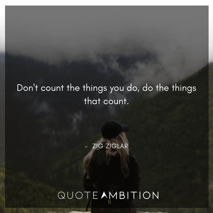 Zig Ziglar Quote - Don't count the things you do, do the things that count.