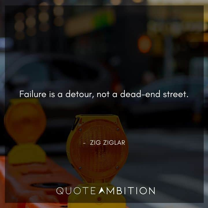 Zig Ziglar Quote - Failure is a detour, not a dead-end street.