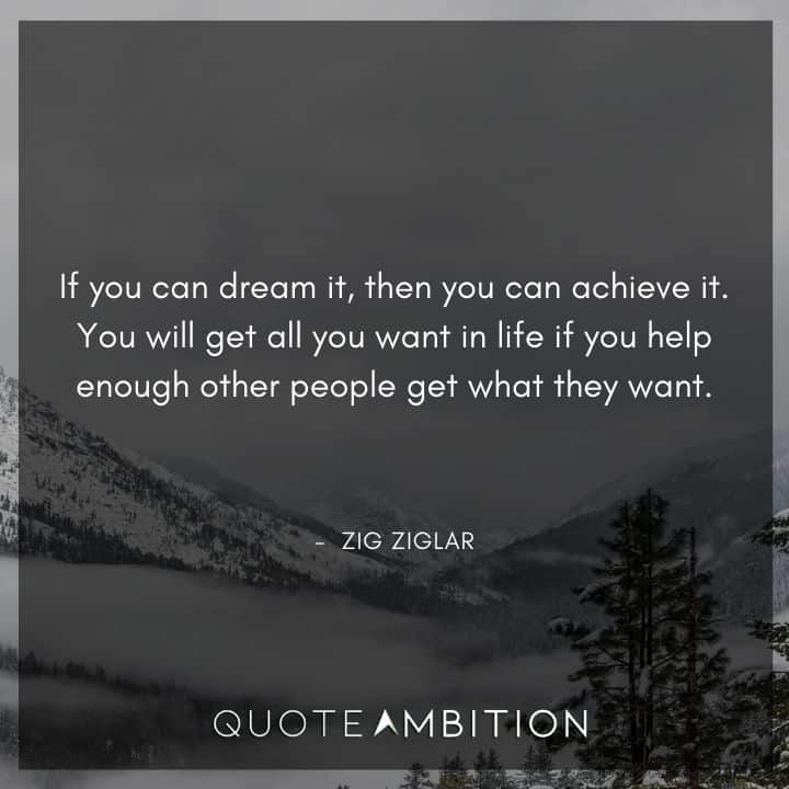 Zig Ziglar Quote - If you can dream it, then you can achieve it. You will get all you want in life if you help enough other people get what they want.
