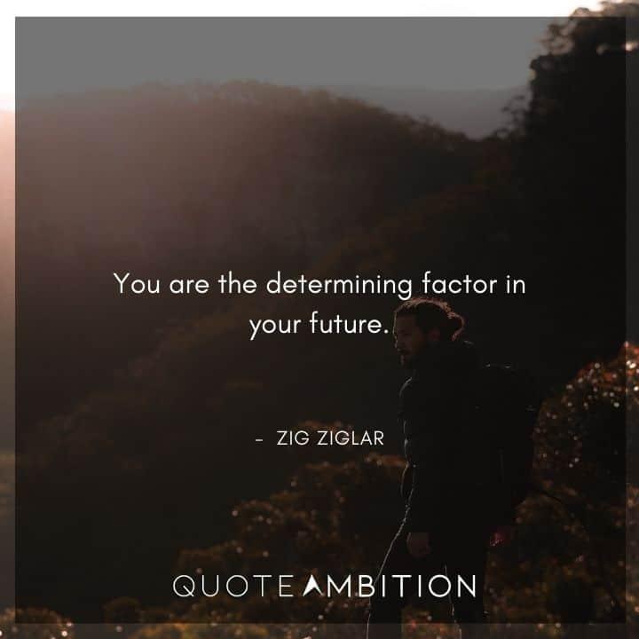 Zig Ziglar Quote - You are the determining factor in your future.