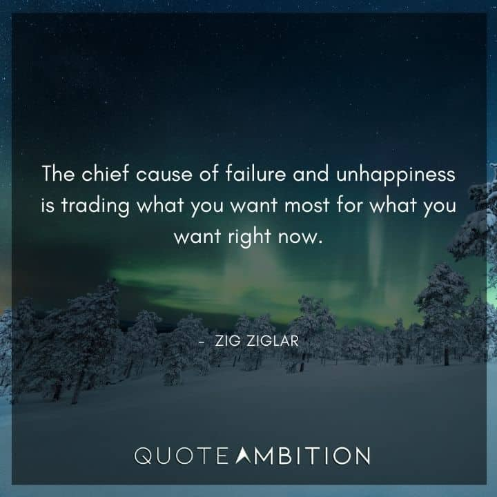 Zig Ziglar Quote - The chief cause of failure and unhappiness is trading what you want most for what you want right now.