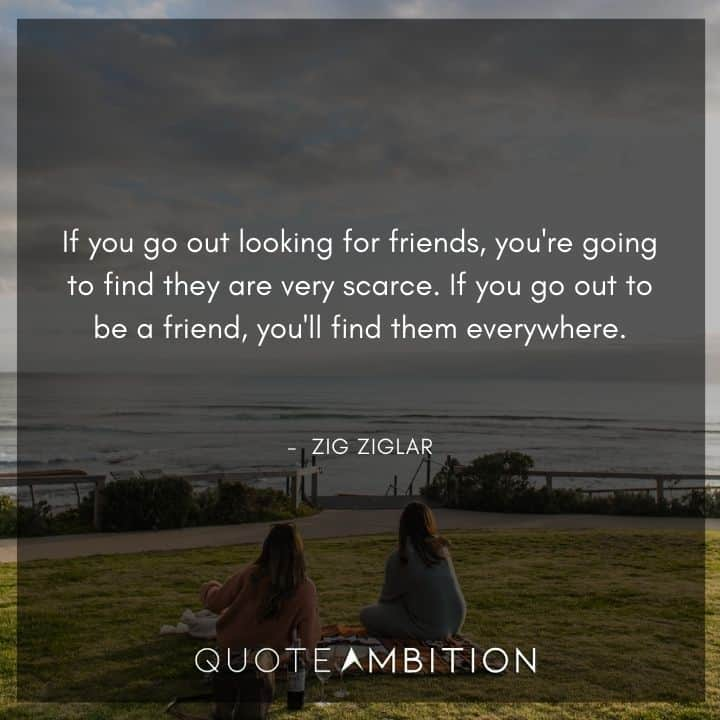 Zig Ziglar Quote - If you go out looking for friends, you're going to find they are very scarce. If you go out to be a friend, you'll find them everywhere.