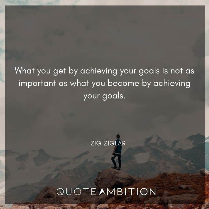 Zig Ziglar Quote - What you get by achieving your goals is not as important as what you become by achieving your goals.