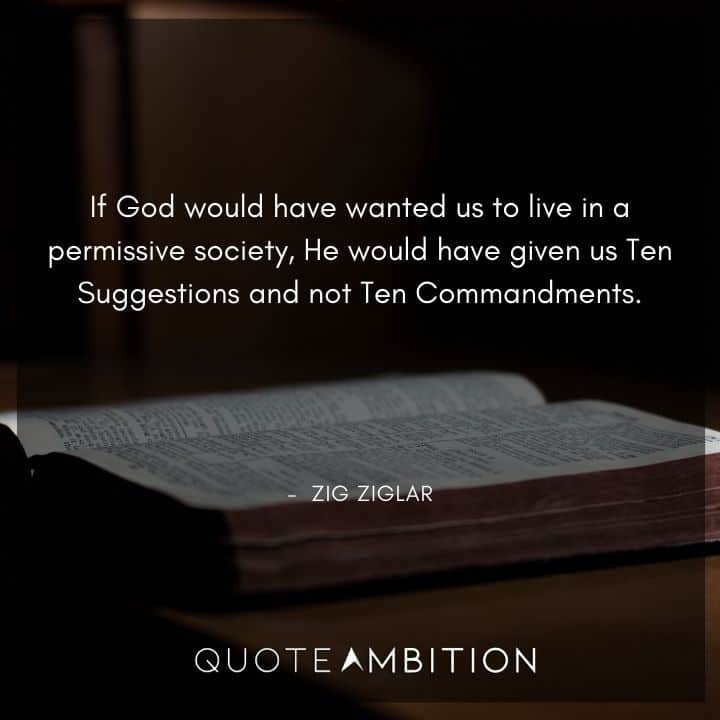 Zig Ziglar Quote - If God would have wanted us to live in a permissive society, He would have given us Ten Suggestions and not Ten Commandments.