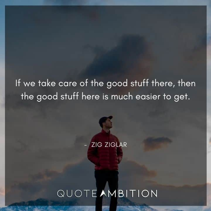 Zig Ziglar Quote - If we take care of the good stuff there, then the good stuff here is much easier to get.