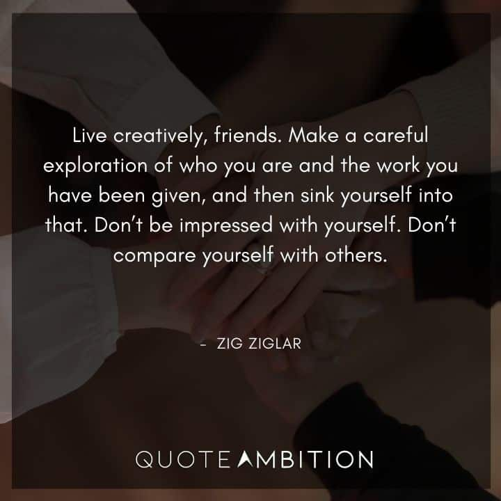 Zig Ziglar Quote - Live creatively, friends. Make a careful exploration of who you are and the work you have been given, and then sink yourself into that.