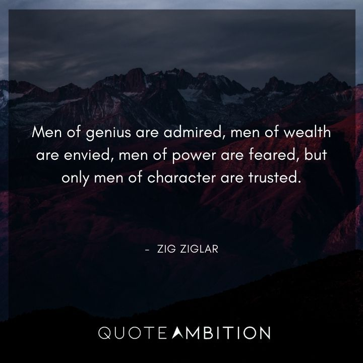 Zig Ziglar Quote - Men of genius are admired, men of wealth are envied, men of power are feared, but only men of character are trusted.