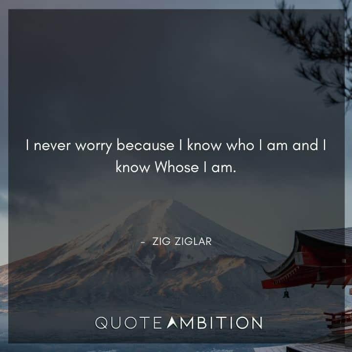 Zig Ziglar Quote - I never worry because I know who I am and I know Whose I am.