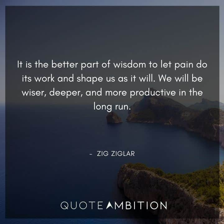 Zig Ziglar Quote - It is the better part of wisdom to let pain do its work and shape us as it will.