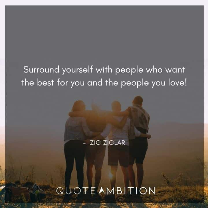 Zig Ziglar Quote - Surround yourself with people who want the best for you and the people you love!