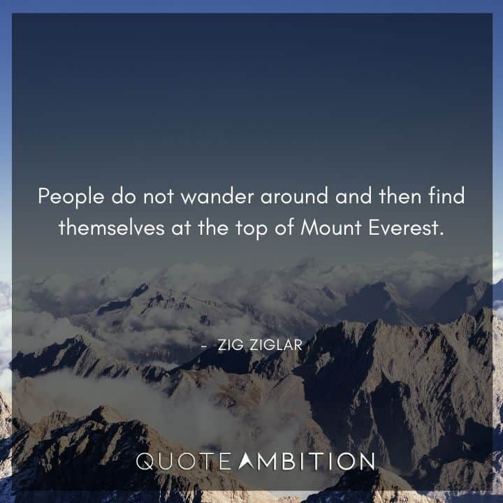 Zig Ziglar Quote - People do not wander around and then find themselves at the top of Mount Everest.