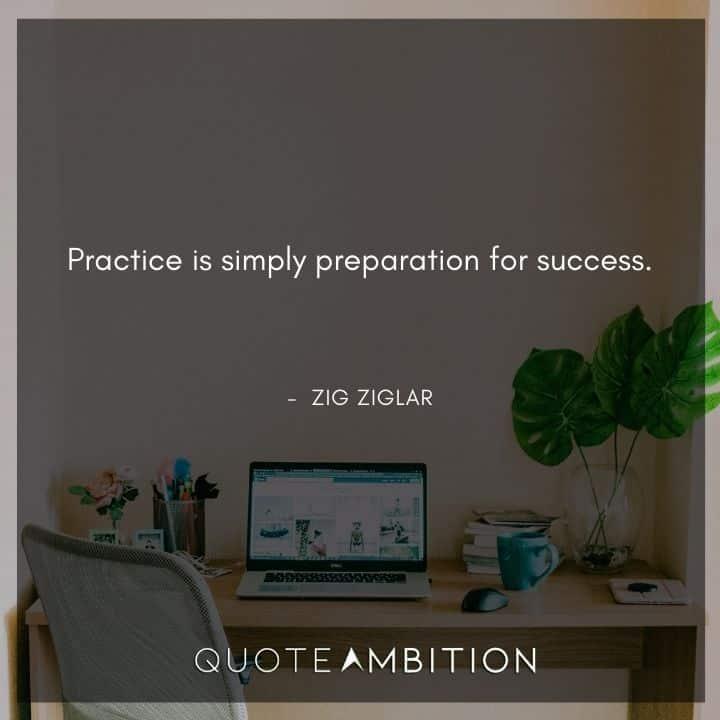 Zig Ziglar Quote - Practice is simply preparation for success.