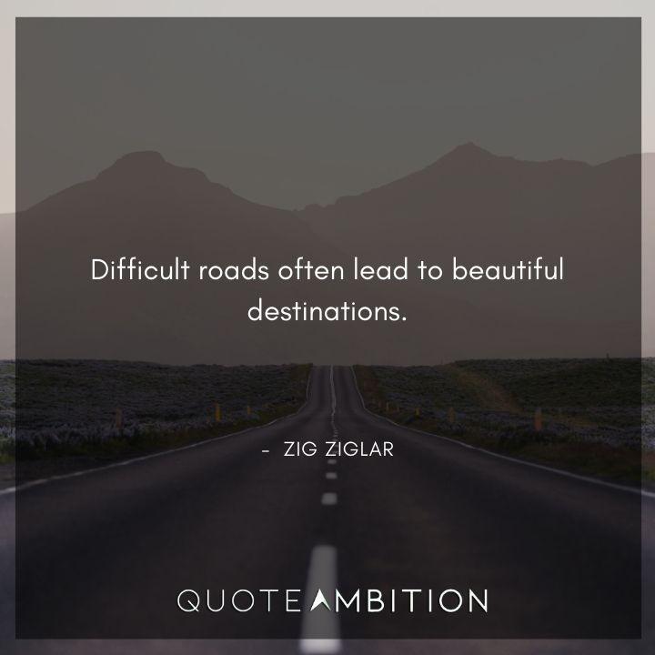 Zig Ziglar Quote - Difficult roads often lead to beautiful destinations.