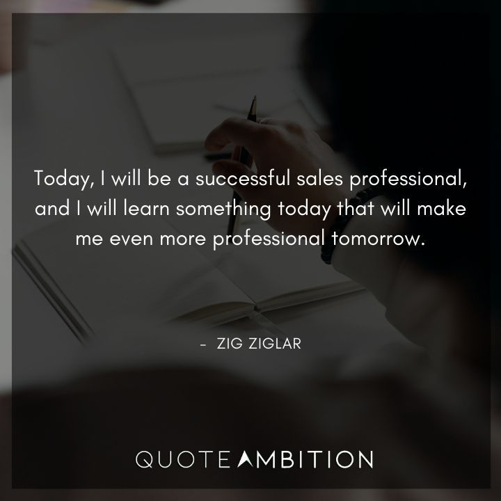 Zig Ziglar Quote - Today, I will be a successful sales professional, and I will learn something today that will make me even more professional tomorrow.