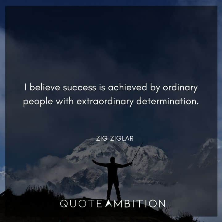 Zig Ziglar Quote - I believe success is achieved by ordinary people with extraordinary determination.