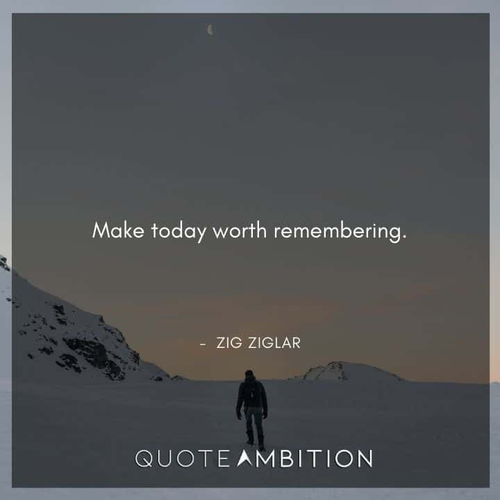 Zig Ziglar Quote - Make today worth remembering.